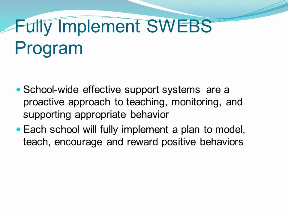 Fully Implement SWEBS Program School-wide effective support systems are a proactive approach to teaching, monitoring, and supporting appropriate behavior Each school will fully implement a plan to model, teach, encourage and reward positive behaviors