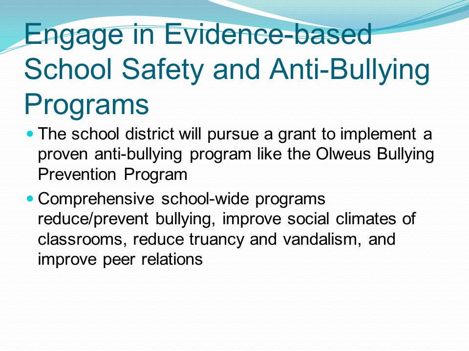 Engage in Evidence-based School Safety and Anti-Bullying Programs The school district will pursue a grant to implement a proven anti-bullying program like the Olweus Bullying Prevention Program Comprehensive school-wide programs reduce/prevent bullying, improve social climates of classrooms, reduce truancy and vandalism, and improve peer relations