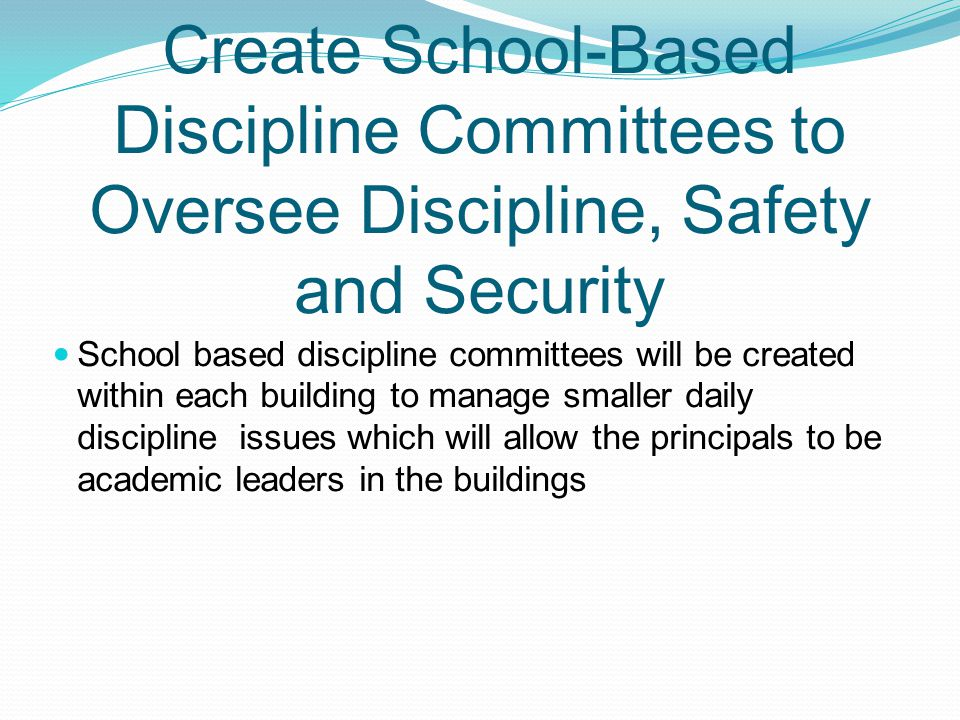 Create School-Based Discipline Committees to Oversee Discipline, Safety and Security School based discipline committees will be created within each building to manage smaller daily discipline issues which will allow the principals to be academic leaders in the buildings