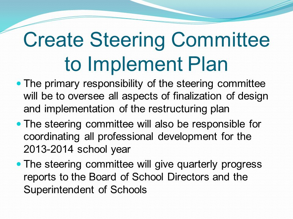 Create Steering Committee to Implement Plan The primary responsibility of the steering committee will be to oversee all aspects of finalization of design and implementation of the restructuring plan The steering committee will also be responsible for coordinating all professional development for the 2013-2014 school year The steering committee will give quarterly progress reports to the Board of School Directors and the Superintendent of Schools