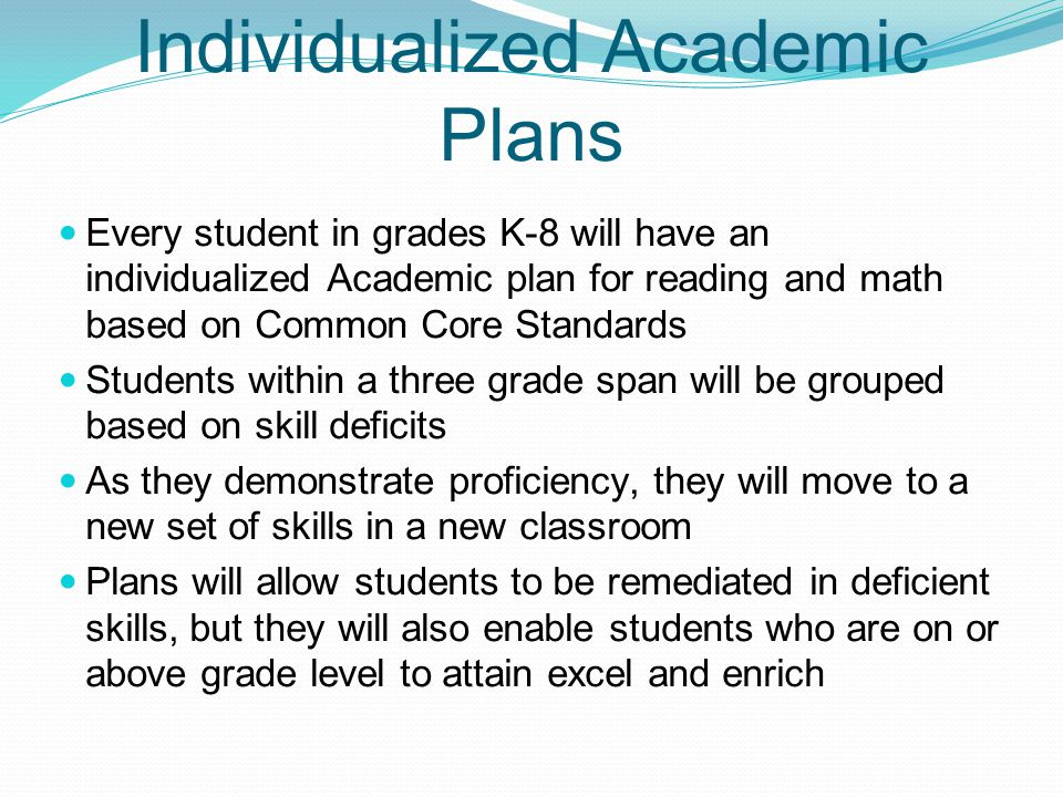 Individualized Academic Plans Every student in grades K-8 will have an individualized Academic plan for reading and math based on Common Core Standards Students within a three grade span will be grouped based on skill deficits As they demonstrate proficiency, they will move to a new set of skills in a new classroom Plans will allow students to be remediated in deficient skills, but they will also enable students who are on or above grade level to attain excel and enrich