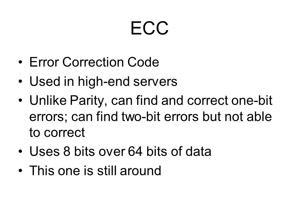 ECC Error Correction Code Used in high-end servers Unlike Parity, can find and correct one-bit errors; can find two-bit errors but not able to correct Uses 8 bits over 64 bits of data This one is still around