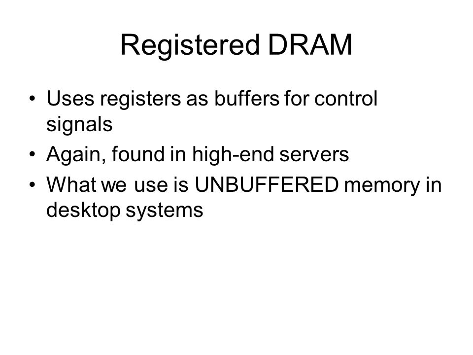 Registered DRAM Uses registers as buffers for control signals Again, found in high-end servers What we use is UNBUFFERED memory in desktop systems