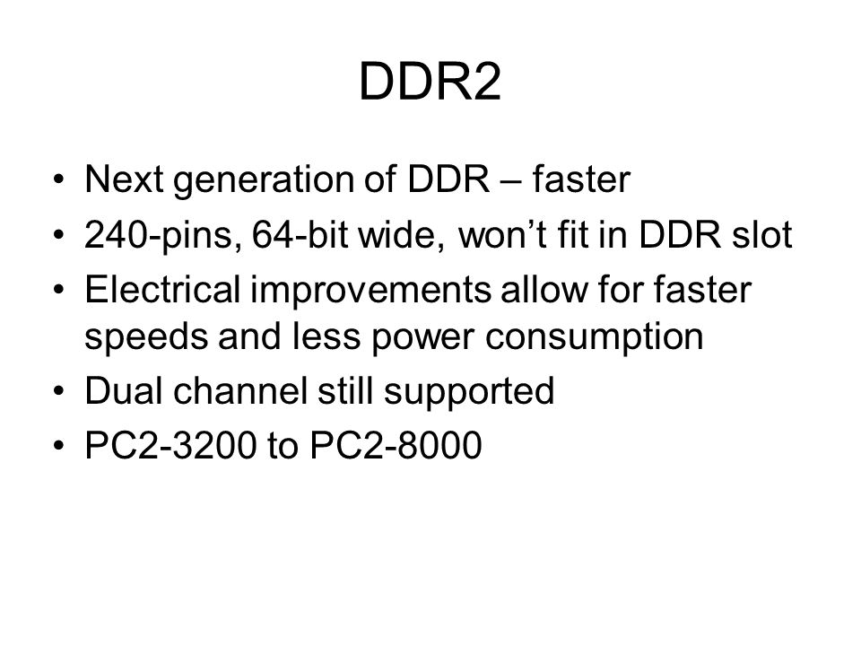 DDR2 Next generation of DDR – faster 240-pins, 64-bit wide, won't fit in DDR slot Electrical improvements allow for faster speeds and less power consumption Dual channel still supported PC2-3200 to PC2-8000
