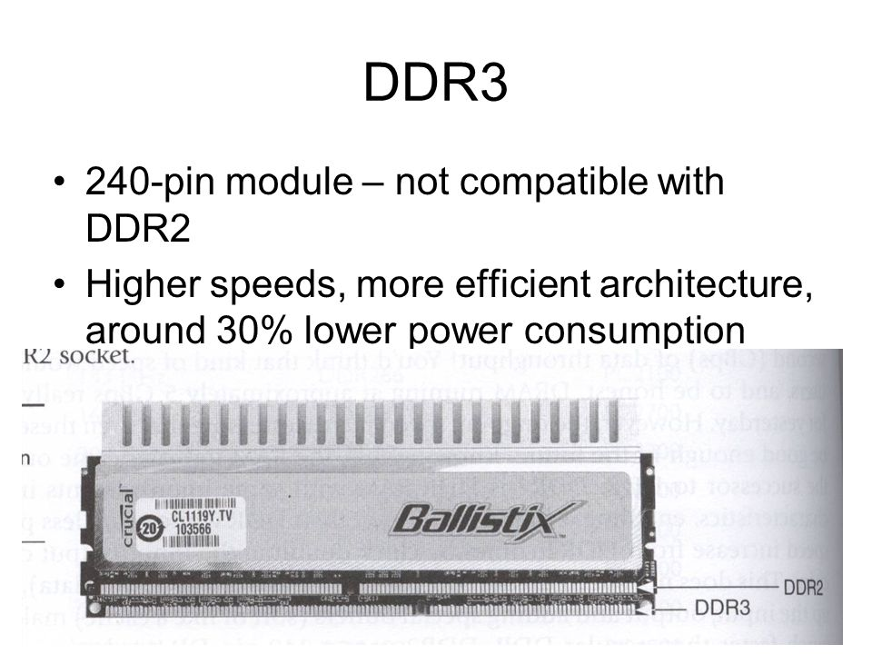 DDR3 240-pin module – not compatible with DDR2 Higher speeds, more efficient architecture, around 30% lower power consumption