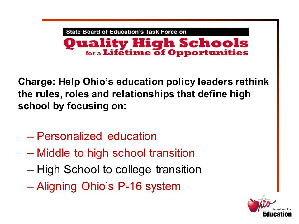 Charge: Help Ohio's education policy leaders rethink the rules, roles and relationships that define high school by focusing on: –Personalized educatio
