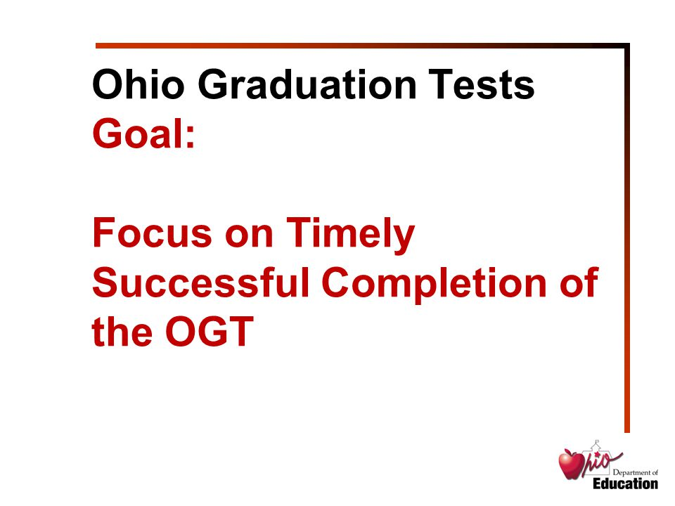 Ohio Graduation Tests Goal: Focus on Timely Successful Completion of the OGT