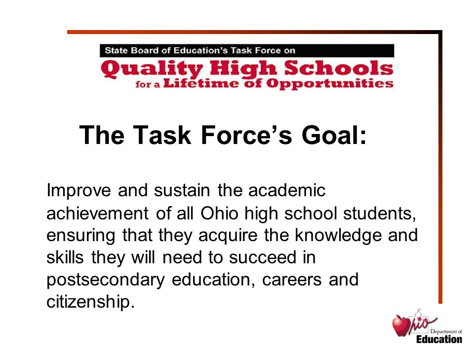 The Task Force's Goal: Improve and sustain the academic achievement of all Ohio high school students, ensuring that they acquire the knowledge and ski