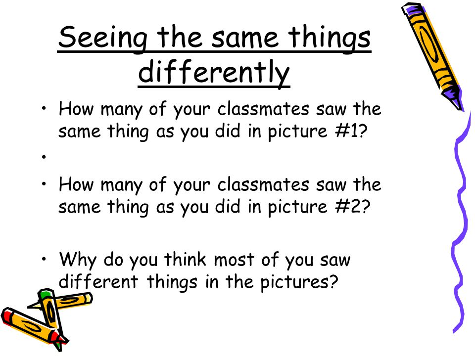 Seeing the same things differently How many of your classmates saw the same thing as you did in picture #1.