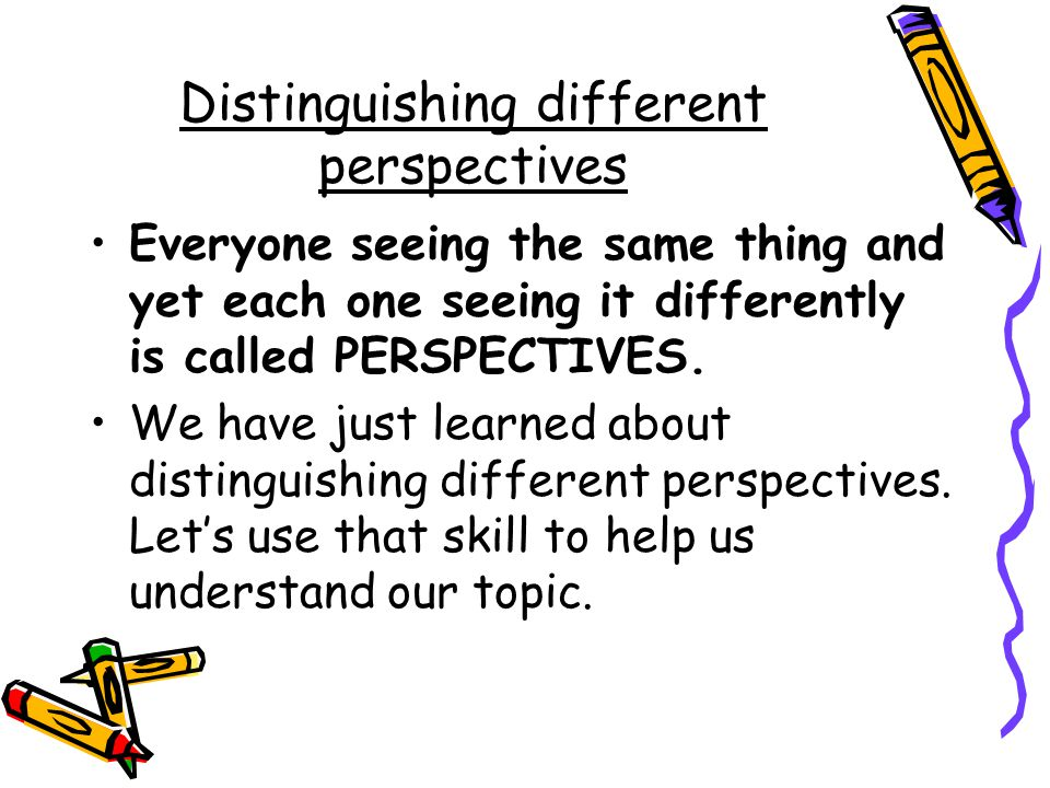 Distinguishing different perspectives Everyone seeing the same thing and yet each one seeing it differently is called PERSPECTIVES.