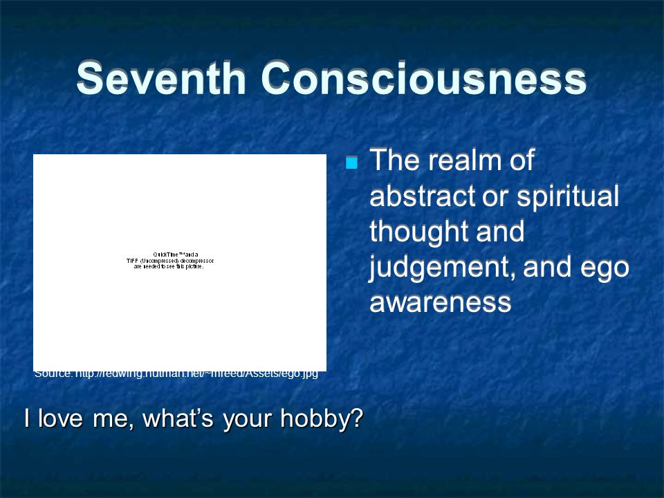 Seventh Consciousness The realm of abstract or spiritual thought and judgement, and ego awareness Source: http://redwing.hutman.net/~mreed/Assets/ego.