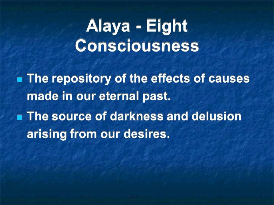 Alaya - Eight Consciousness The repository of the effects of causes made in our eternal past. The source of darkness and delusion arising from our des