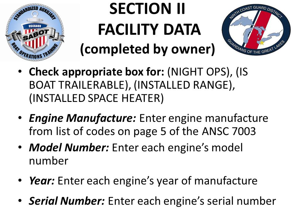 SECTION II FACILITY DATA (completed by owner) Check appropriate box for: (NIGHT OPS), (IS BOAT TRAILERABLE), (INSTALLED RANGE), (INSTALLED SPACE HEATER) Engine Manufacture: Enter engine manufacture from list of codes on page 5 of the ANSC 7003 Model Number: Enter each engine's model number Year: Enter each engine's year of manufacture Serial Number: Enter each engine's serial number