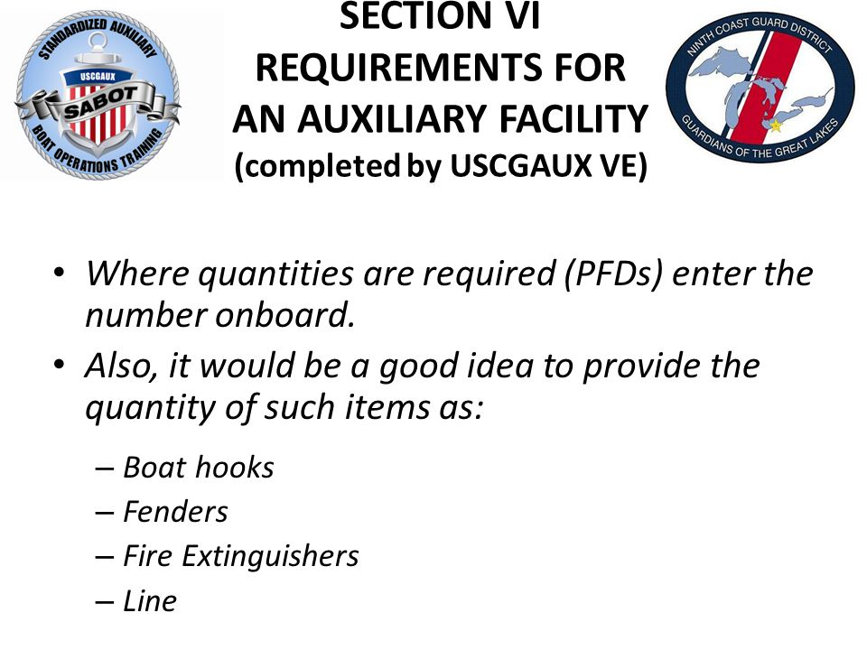 SECTION VI REQUIREMENTS FOR AN AUXILIARY FACILITY (completed by USCGAUX VE) Where quantities are required (PFDs) enter the number onboard.