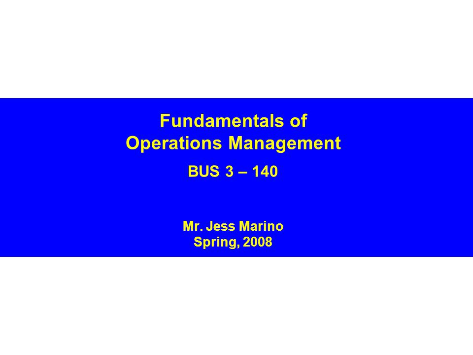 Fundamentals of Operations Management BUS 3 – 140 Mr. Jess Marino Spring, 2008