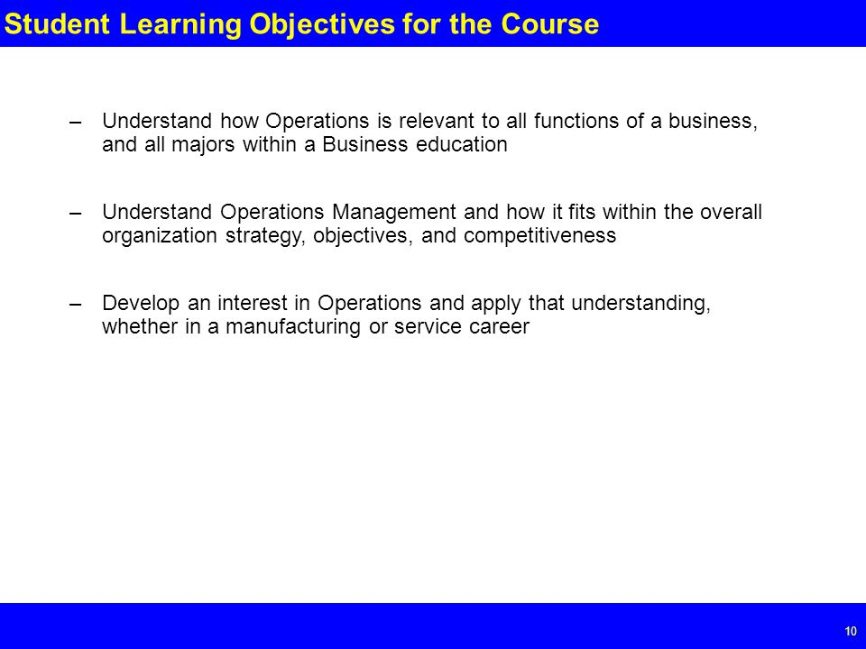 Page 10 10 Student Learning Objectives for the Course –Understand how Operations is relevant to all functions of a business, and all majors within a Business education –Understand Operations Management and how it fits within the overall organization strategy, objectives, and competitiveness –Develop an interest in Operations and apply that understanding, whether in a manufacturing or service career