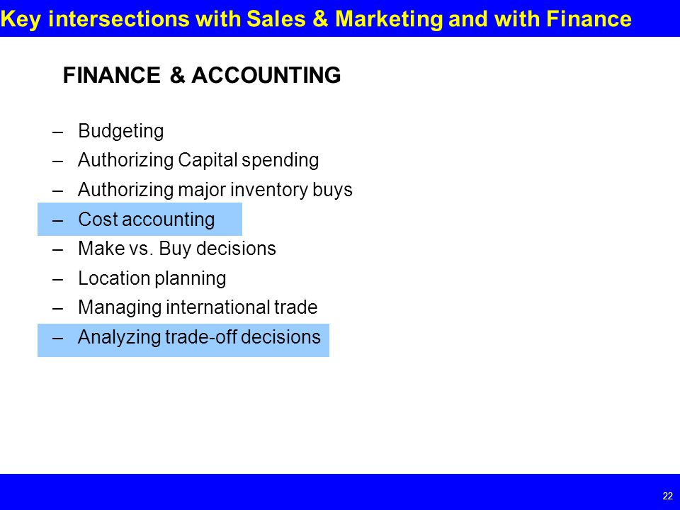 Page 22 22 Key intersections with Sales & Marketing and with Finance FINANCE & ACCOUNTING –Budgeting –Authorizing Capital spending –Authorizing major inventory buys –Cost accounting –Make vs.