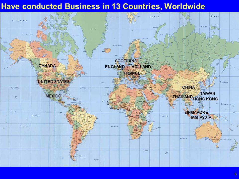 Page 6 6 Have conducted Business in 13 Countries, Worldwide UNITED STATES CANADA MEXICO ENGLAND SCOTLAND FRANCE HOLLAND HONG KONG CHINA TAIWAN SINGAPORE MALAYSIA THAILAND