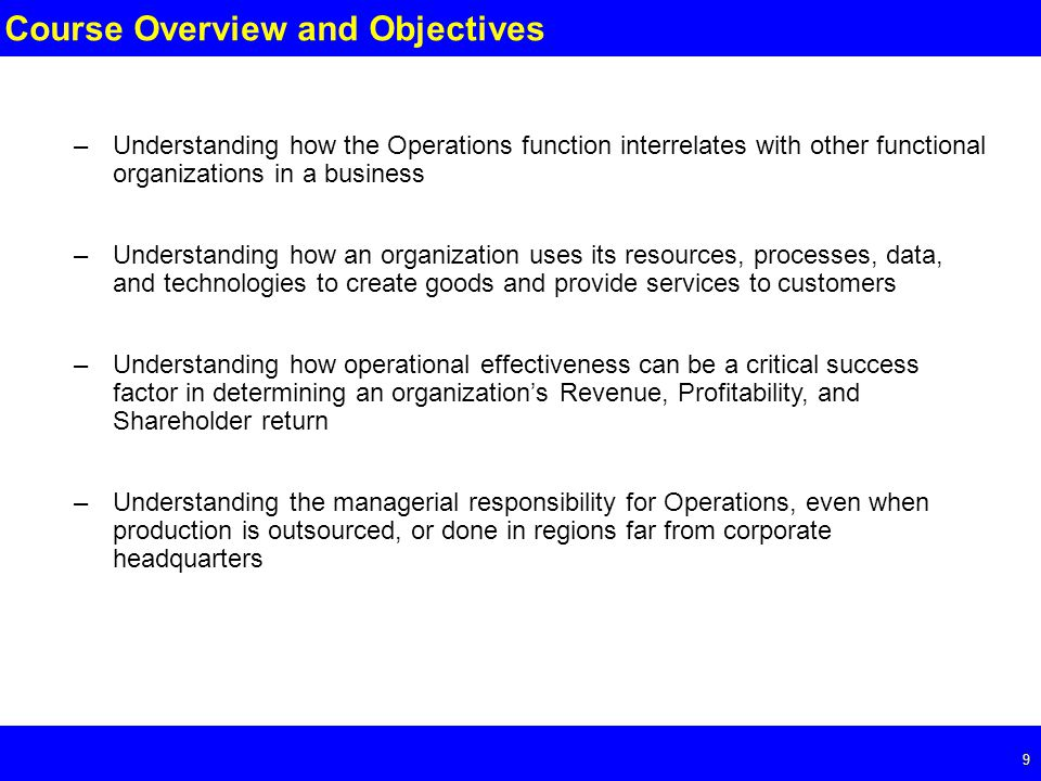 Page 9 9 Course Overview and Objectives –Understanding how the Operations function interrelates with other functional organizations in a business –Understanding how an organization uses its resources, processes, data, and technologies to create goods and provide services to customers –Understanding how operational effectiveness can be a critical success factor in determining an organization's Revenue, Profitability, and Shareholder return –Understanding the managerial responsibility for Operations, even when production is outsourced, or done in regions far from corporate headquarters