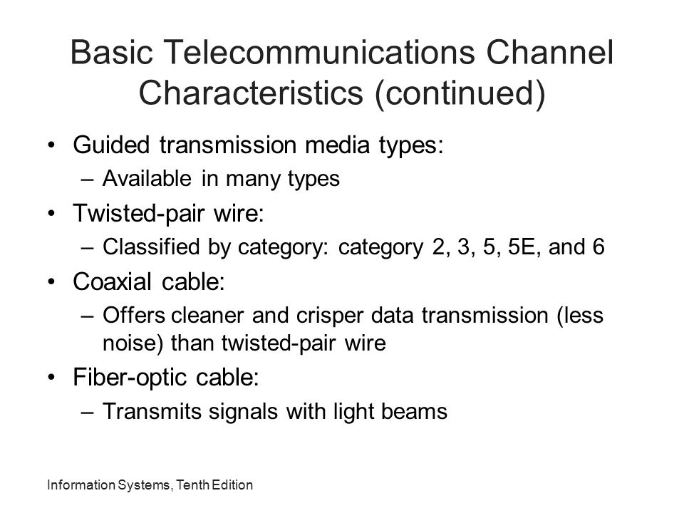 Information Systems, Tenth Edition Basic Telecommunications Channel Characteristics (continued) Guided transmission media types: –Available in many ty