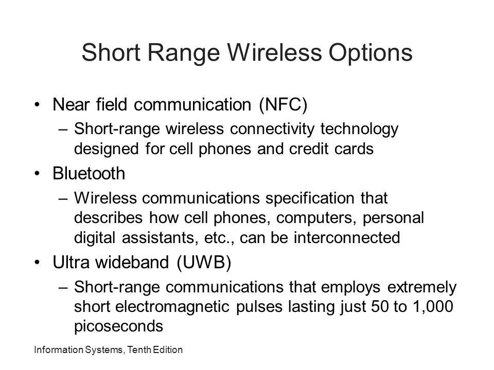 Information Systems, Tenth Edition Short Range Wireless Options Near field communication (NFC) –Short-range wireless connectivity technology designed