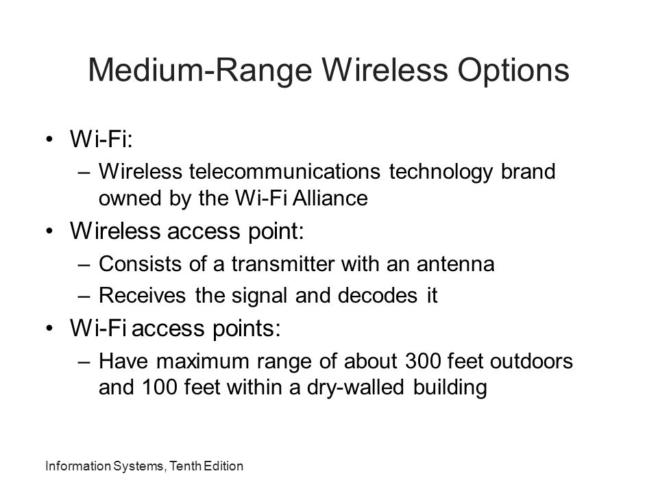 Information Systems, Tenth Edition Medium-Range Wireless Options Wi-Fi: –Wireless telecommunications technology brand owned by the Wi-Fi Alliance Wire