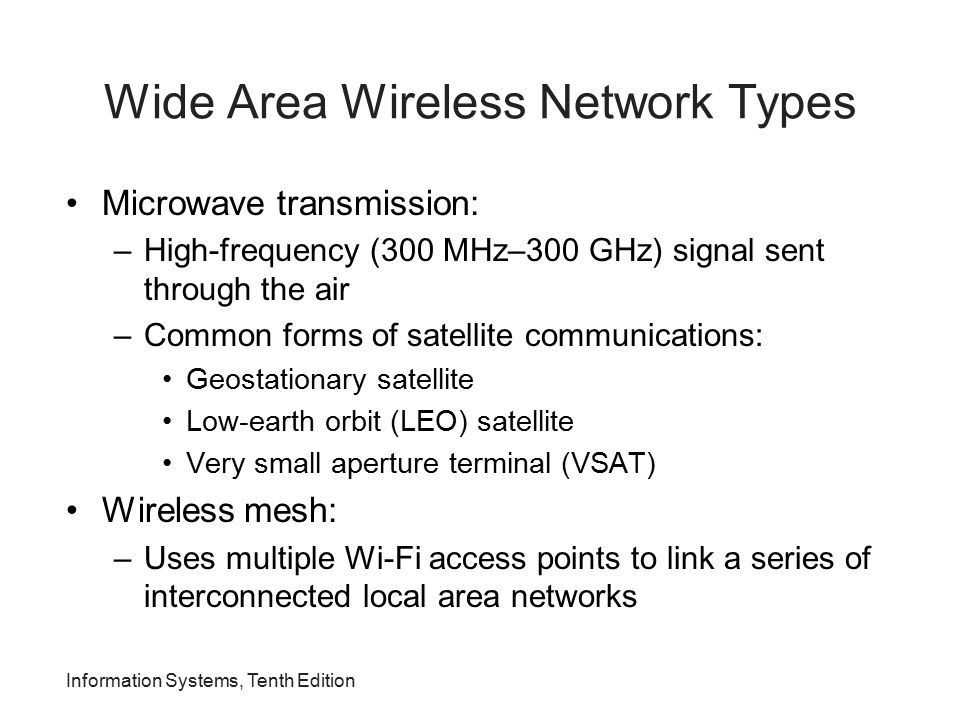 Information Systems, Tenth Edition Wide Area Wireless Network Types Microwave transmission: –High-frequency (300 MHz–300 GHz) signal sent through the
