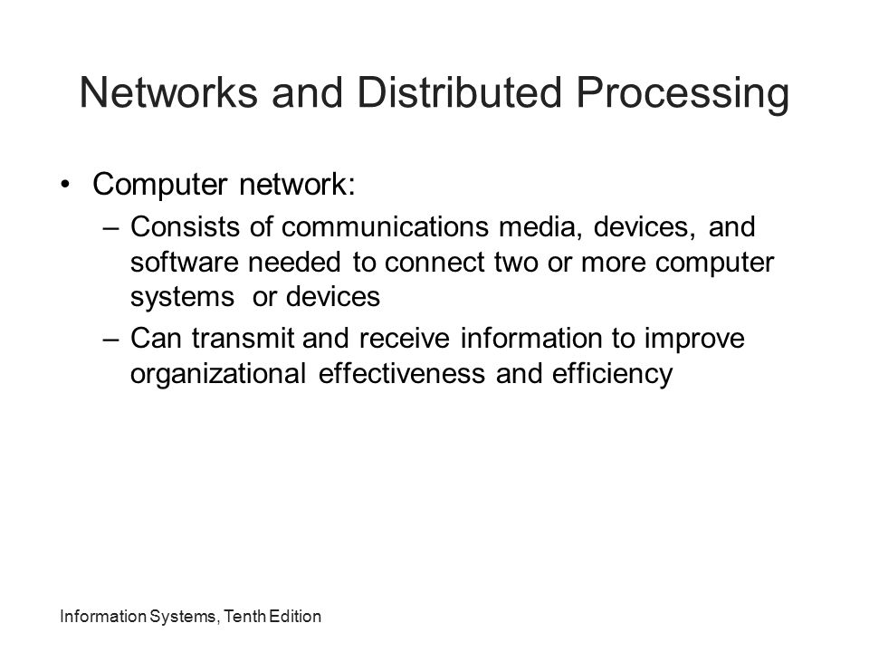 Information Systems, Tenth Edition Networks and Distributed Processing Computer network: –Consists of communications media, devices, and software need