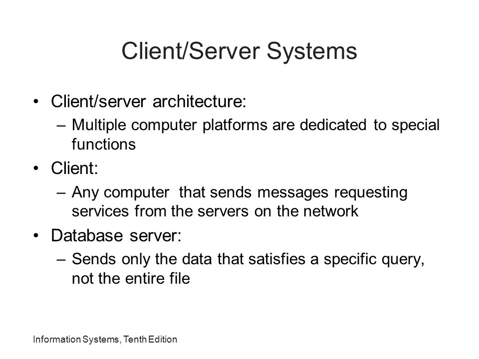 Information Systems, Tenth Edition Client/Server Systems Client/server architecture: –Multiple computer platforms are dedicated to special functions C