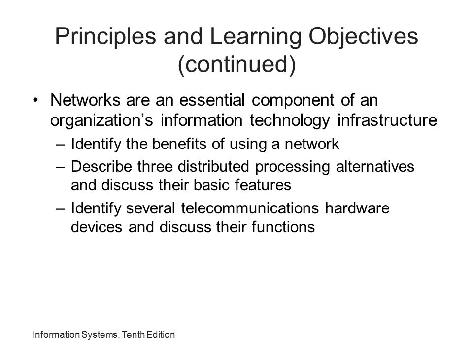 Principles and Learning Objectives (continued) Network applications are essential to organizational success –List and describe several network applications that organizations benefit from today Information Systems, Tenth Edition