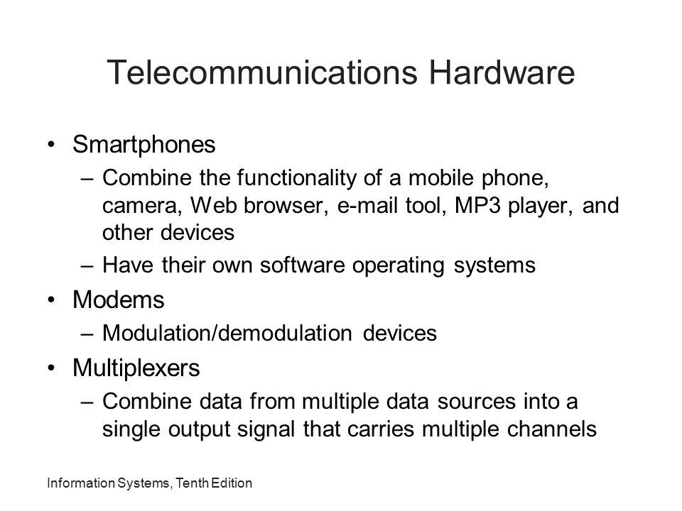 Information Systems, Tenth Edition Telecommunications Hardware Smartphones –Combine the functionality of a mobile phone, camera, Web browser, e-mail t
