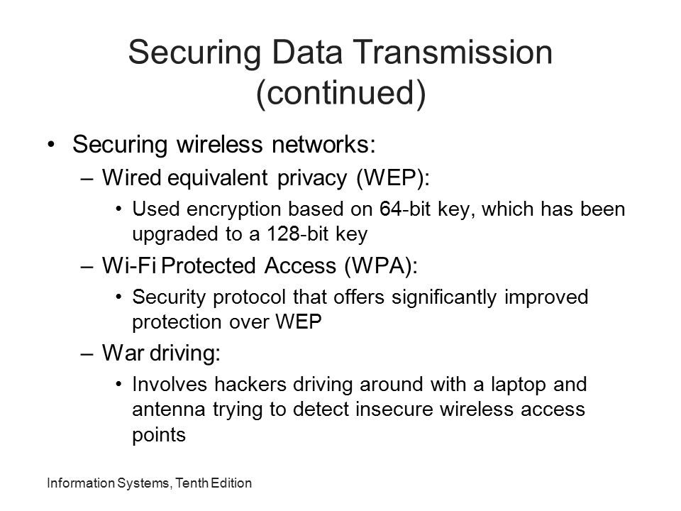 Information Systems, Tenth Edition Securing Data Transmission (continued) Securing wireless networks: –Wired equivalent privacy (WEP): Used encryption