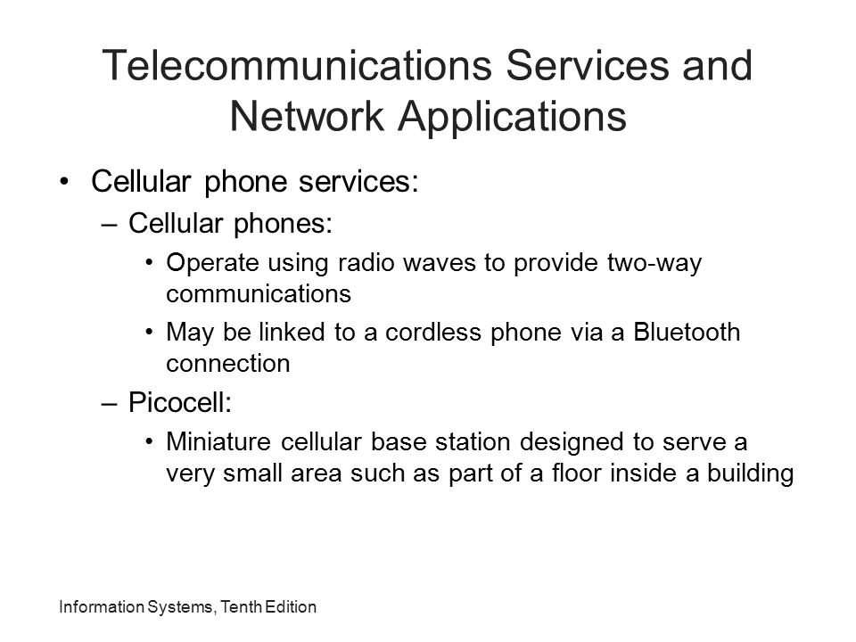 Information Systems, Tenth Edition Telecommunications Services and Network Applications Cellular phone services: –Cellular phones: Operate using radio
