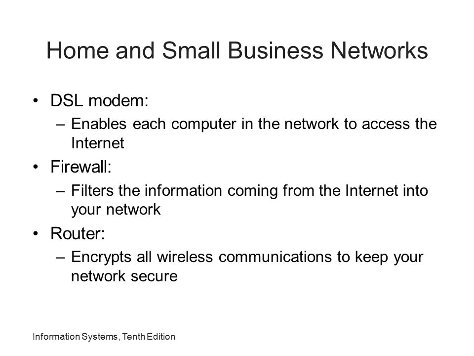 Information Systems, Tenth Edition Home and Small Business Networks DSL modem: –Enables each computer in the network to access the Internet Firewall: