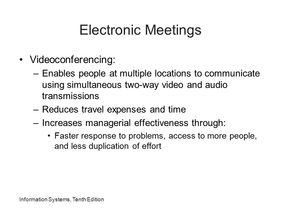 Electronic Meetings Videoconferencing: –Enables people at multiple locations to communicate using simultaneous two-way video and audio transmissions –