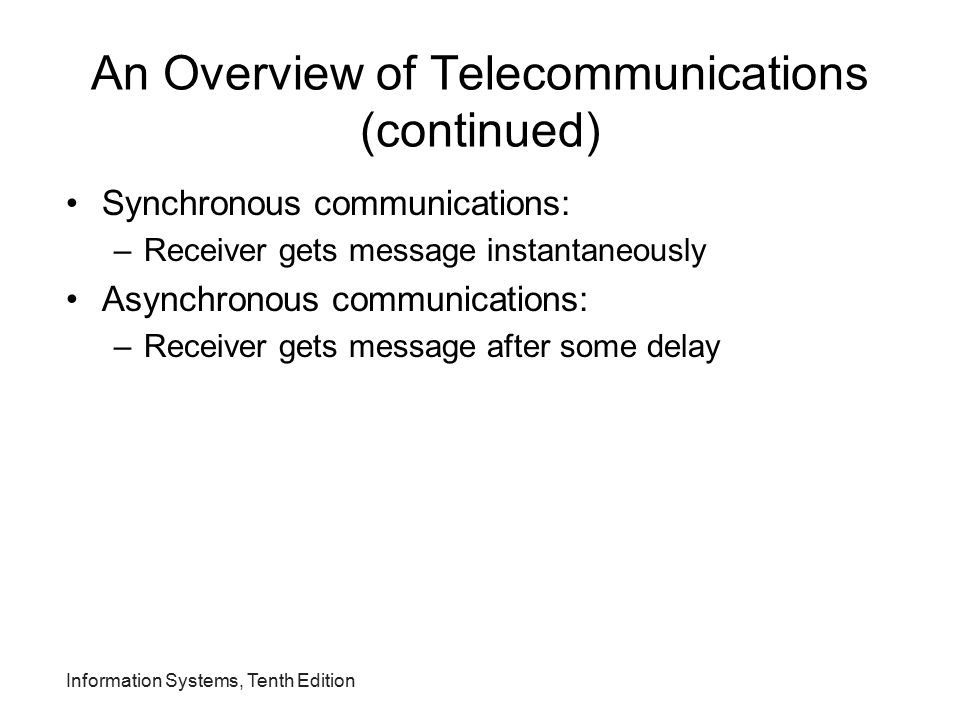 Information Systems, Tenth Edition An Overview of Telecommunications (continued) Synchronous communications: –Receiver gets message instantaneously As