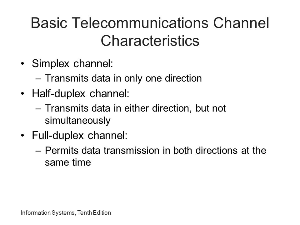 Information Systems, Tenth Edition Basic Telecommunications Channel Characteristics Simplex channel: –Transmits data in only one direction Half-duplex