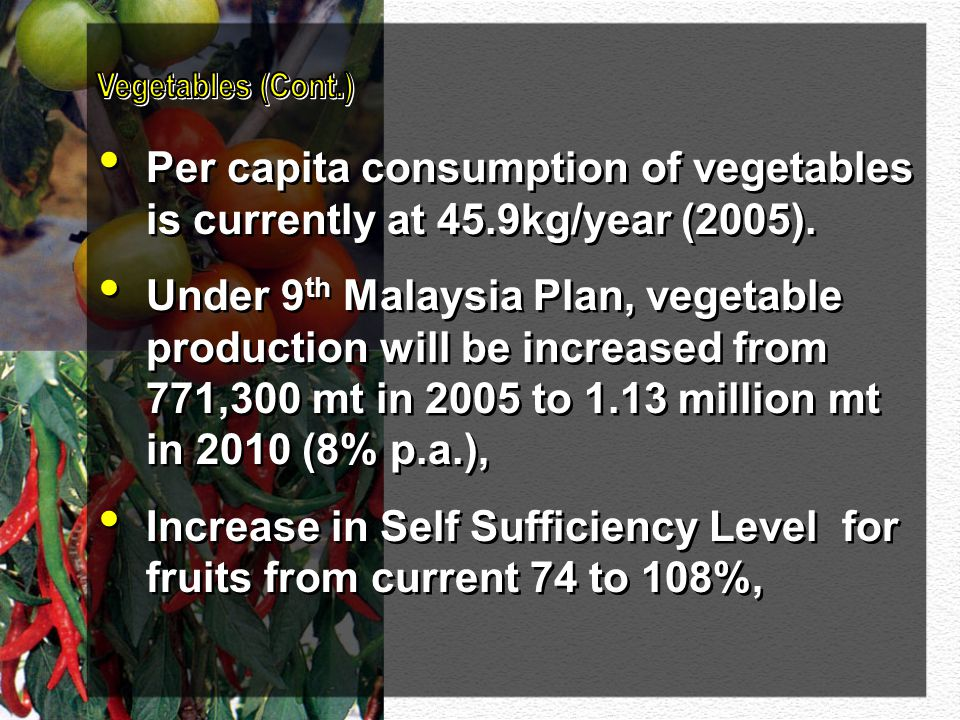 Per capita consumption of vegetables is currently at 45.9kg/year (2005). Under 9 th Malaysia Plan, vegetable production will be increased from 771,300