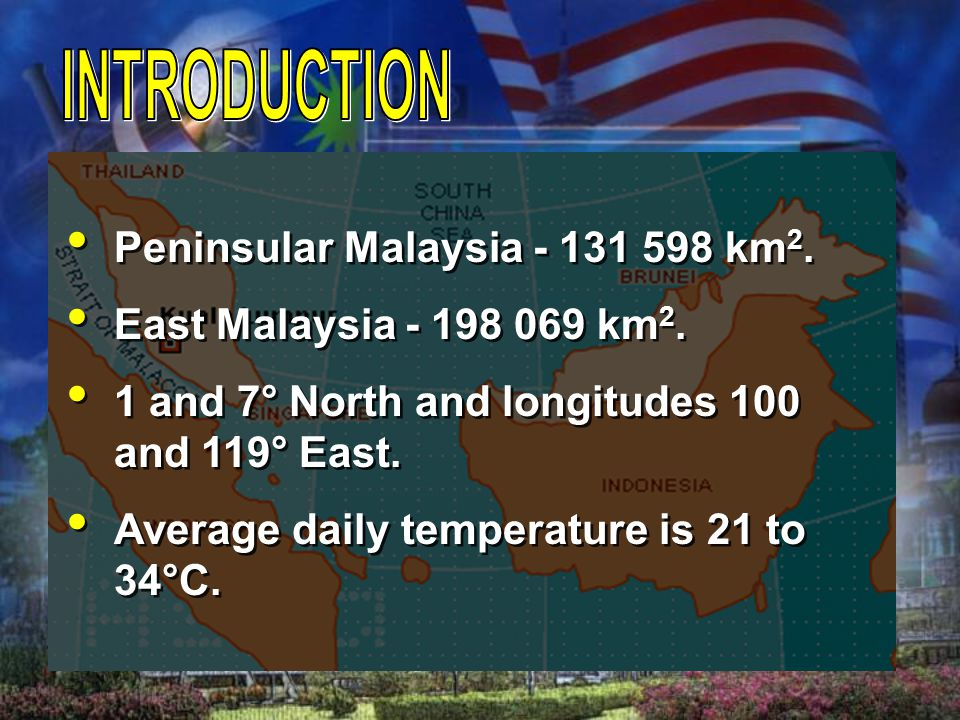 Peninsular Malaysia - 131 598 km 2. East Malaysia - 198 069 km 2. 1 and 7° North and longitudes 100 and 119° East. Average daily temperature is 21 to