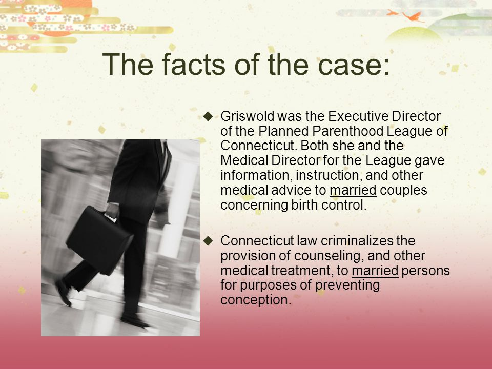 The facts of the case:  Griswold was the Executive Director of the Planned Parenthood League of Connecticut.