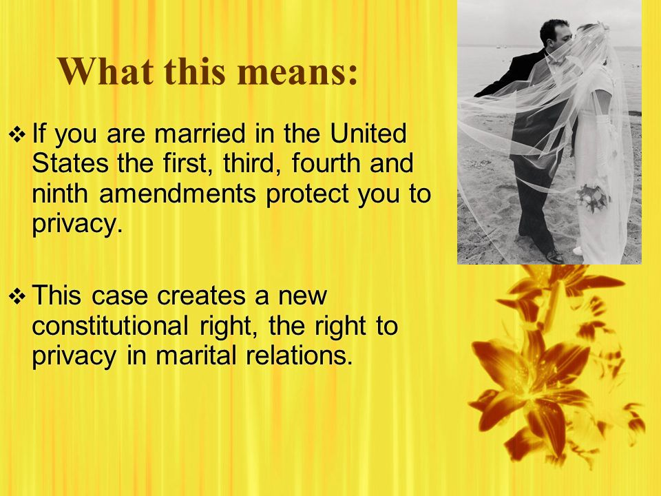 What this means:  If you are married in the United States the first, third, fourth and ninth amendments protect you to privacy.