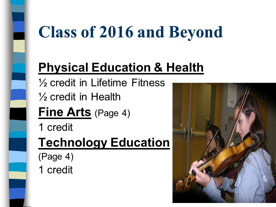 Class of 2016 and Beyond Physical Education & Health ½ credit in Lifetime Fitness ½ credit in Health Fine Arts (Page 4) 1 credit Technology Education (Page 4) 1 credit