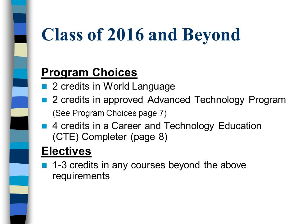 Class of 2016 and Beyond Program Choices 2 credits in World Language 2 credits in approved Advanced Technology Program (See Program Choices page 7) 4 credits in a Career and Technology Education (CTE) Completer (page 8) Electives 1-3 credits in any courses beyond the above requirements