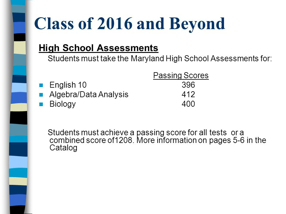 Class of 2016 and Beyond High School Assessments Students must take the Maryland High School Assessments for: Passing Scores English 10396 Algebra/Data Analysis412 Biology400 Students must achieve a passing score for all tests or a combined score of1208.