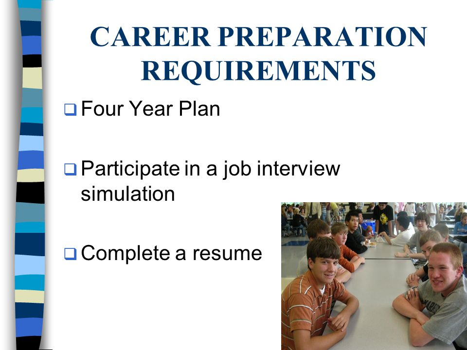 CAREER PREPARATION REQUIREMENTS  Four Year Plan  Participate in a job interview simulation  Complete a resume