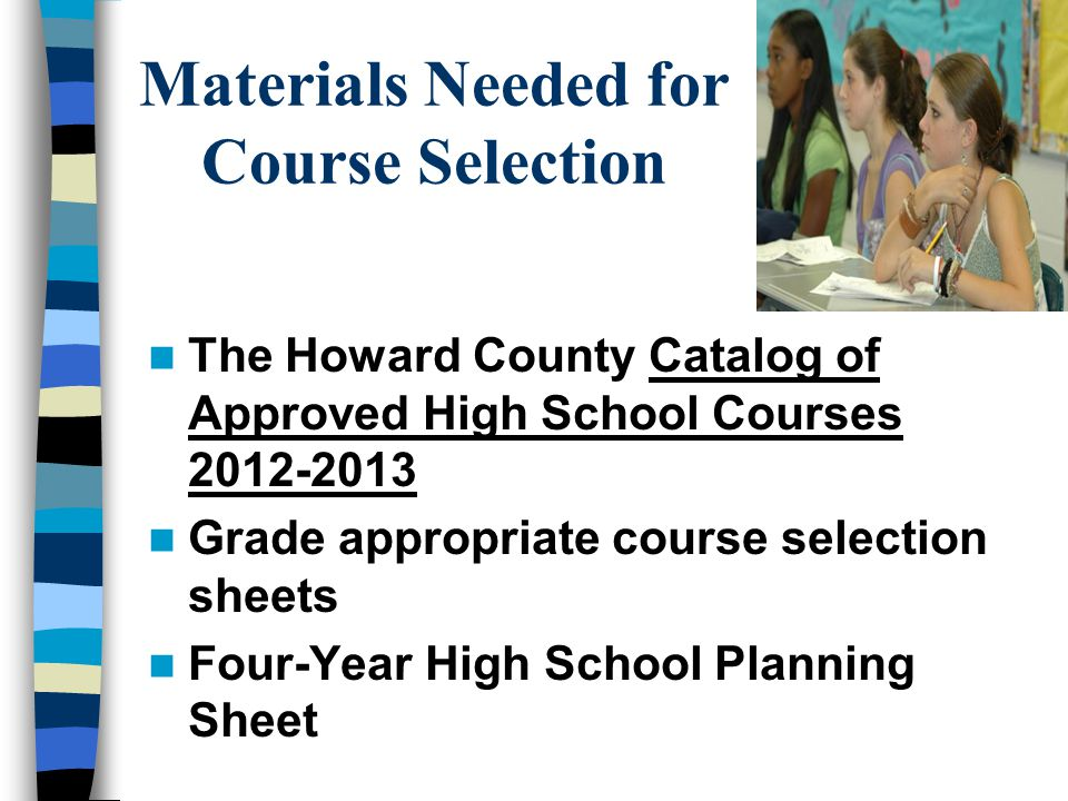 Materials Needed for Course Selection The Howard County Catalog of Approved High School Courses 2012-2013 Grade appropriate course selection sheets Four-Year High School Planning Sheet