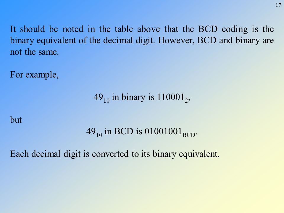 17 It should be noted in the table above that the BCD coding is the binary equivalent of the decimal digit. However, BCD and binary are not the same.
