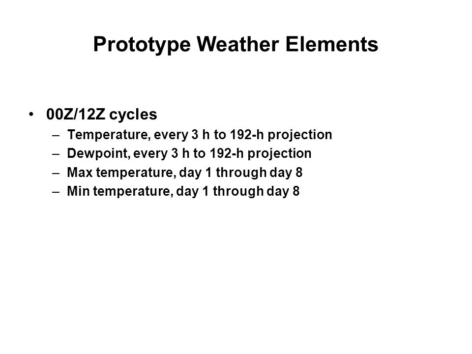 Prototype Weather Elements 00Z/12Z cycles –Temperature, every 3 h to 192-h projection –Dewpoint, every 3 h to 192-h projection –Max temperature, day 1
