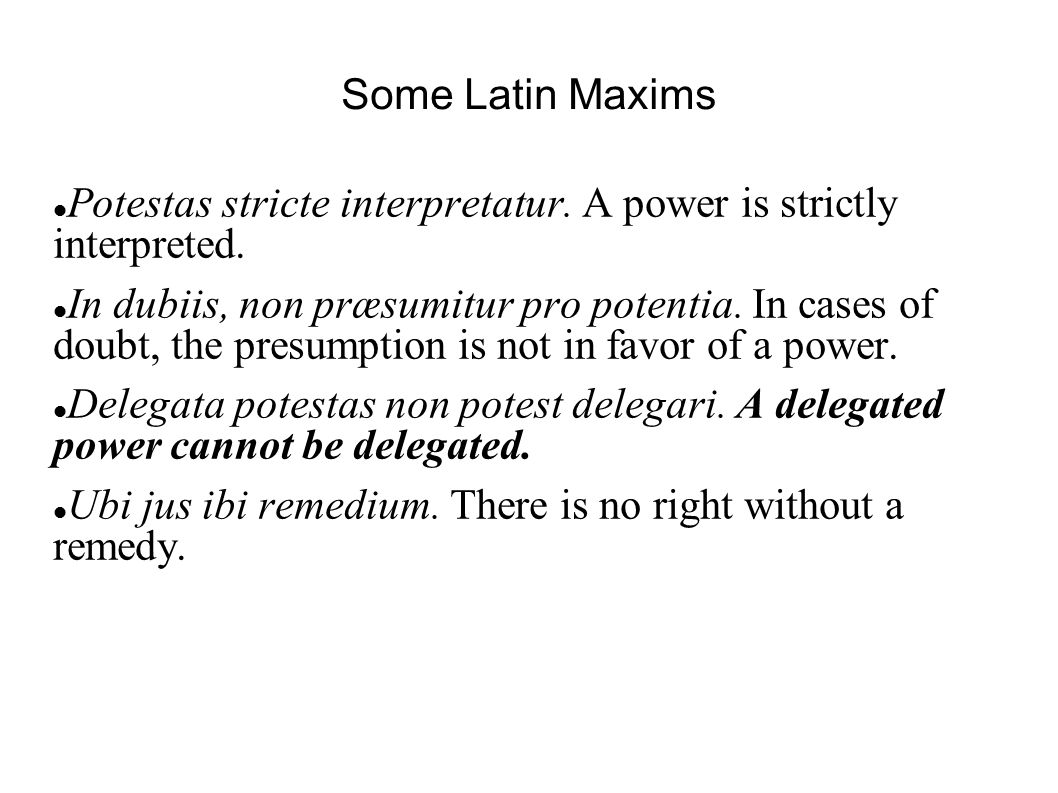 Some Latin Maxims Potestas stricte interpretatur. A power is strictly interpreted.
