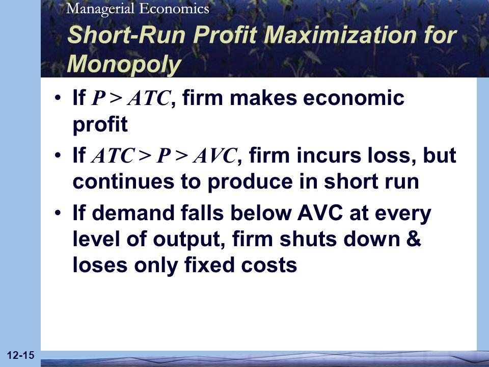 Managerial Economics 12-15 Short-Run Profit Maximization for Monopoly If P > ATC, firm makes economic profit If ATC > P > AVC, firm incurs loss, but c